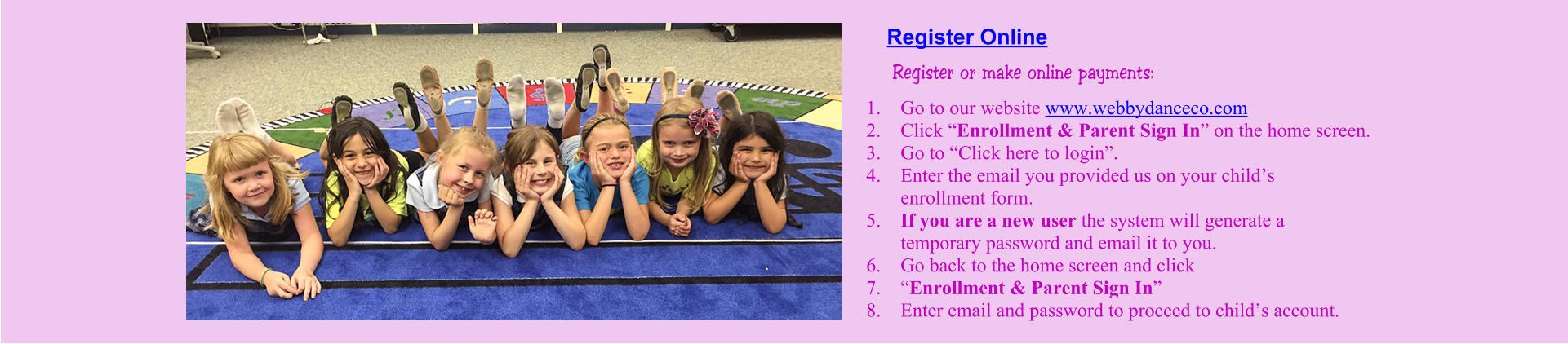 "Register or make online payments: 	1.	Go to our website www.webbydanceco.com 	2.	Click ""Enrollment & Parent Sign In"" on the home screen. 	3.	Go to ""Click here to login"". 	4.	Enter the email you provided us on your child's enrollment form. 	5.	If you are a new user the system will generate a temporary password and email it to you. 	6.	Go back to the home screen and click  	7.	""Enrollment & Parent Sign In"" 	8.	Enter email and password to proceed to child's account.  Register Online"