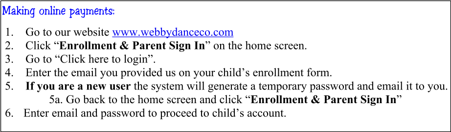 "Making online payments: 	1.	Go to our website www.webbydanceco.com 	2.	Click ""Enrollment & Parent Sign In"" on the home screen. 	3.	Go to ""Click here to login"". 	4.	Enter the email you provided us on your child's enrollment form. 	5.	If you are a new user the system will generate a temporary password and email it to you. 5a. Go back to the home screen and click ""Enrollment & Parent Sign In""  6.	 Enter email and password to proceed to child's account."
